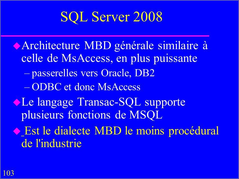 103 SQL Server 2008 u Architecture MBD générale similaire à celle de MsAccess, en plus puissante –passerelles vers Oracle, DB2 –ODBC et donc MsAccess u Le langage Transac-SQL supporte plusieurs fonctions de MSQL u Est le dialecte MBD le moins procédural de l industrie