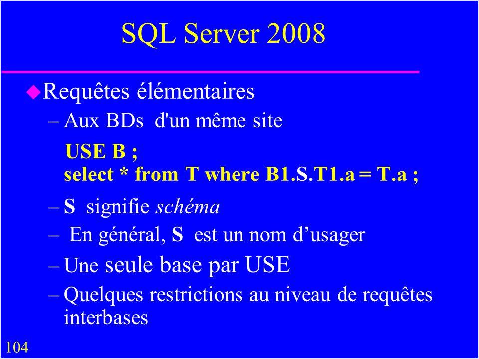 104 SQL Server 2008 u Requêtes élémentaires –Aux BDs d un même site USE B ; select * from T where B1.S.T1.a = T.a ; –S signifie schéma – En général, S est un nom dusager –Une seule base par USE –Quelques restrictions au niveau de requêtes interbases
