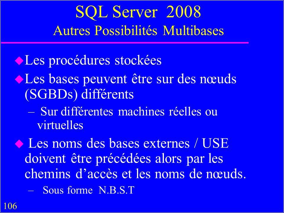 106 SQL Server 2008 Autres Possibilités Multibases u Les procédures stockées u Les bases peuvent être sur des nœuds (SGBDs) différents – Sur différentes machines réelles ou virtuelles u Les noms des bases externes / USE doivent être précédées alors par les chemins daccès et les noms de nœuds.
