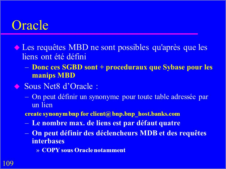 109 Oracle u Les requêtes MBD ne sont possibles qu après que les liens ont été défini –Donc ces SGBD sont + proceduraux que Sybase pour les manips MBD u Sous Net8 dOracle : –On peut définir un synonyme pour toute table adressée par un lien create synonym bnp for client@ bnp.bnp_host.banks.com –Le nombre max.