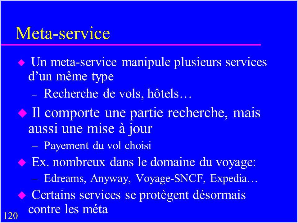 120 Meta-service u Un meta-service manipule plusieurs services dun même type – Recherche de vols, hôtels… u Il comporte une partie recherche, mais aussi une mise à jour – Payement du vol choisi u Ex.