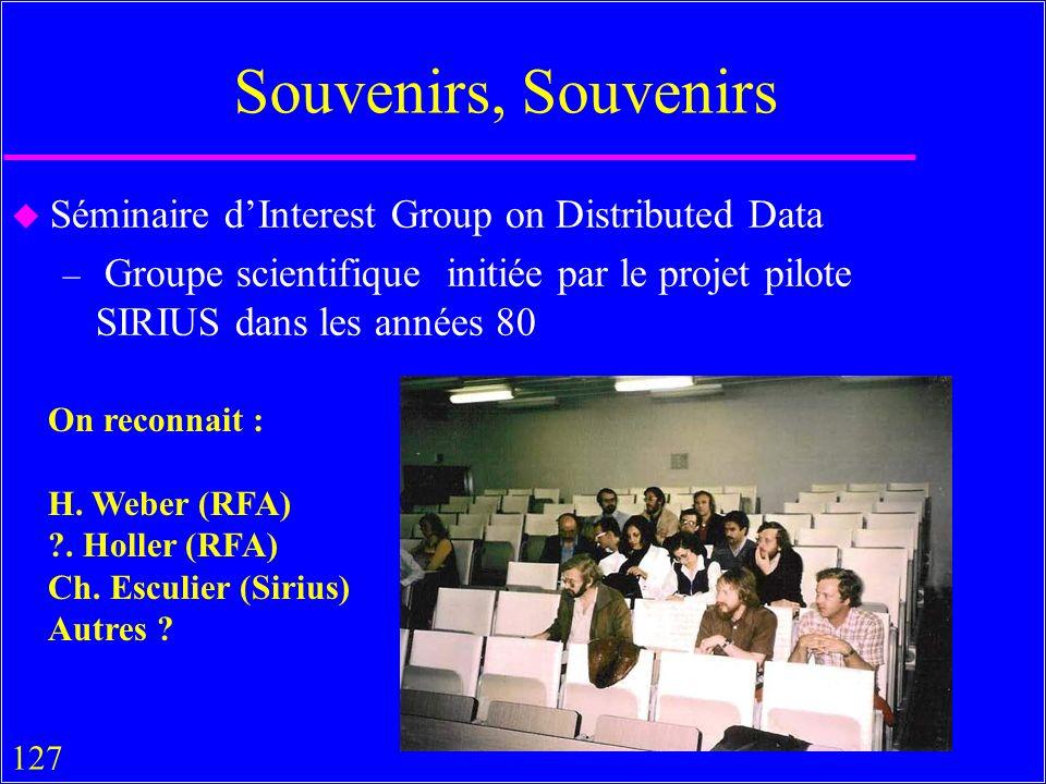 127 Souvenirs, Souvenirs u Séminaire dInterest Group on Distributed Data – Groupe scientifique initiée par le projet pilote SIRIUS dans les années 80 On reconnait : H.