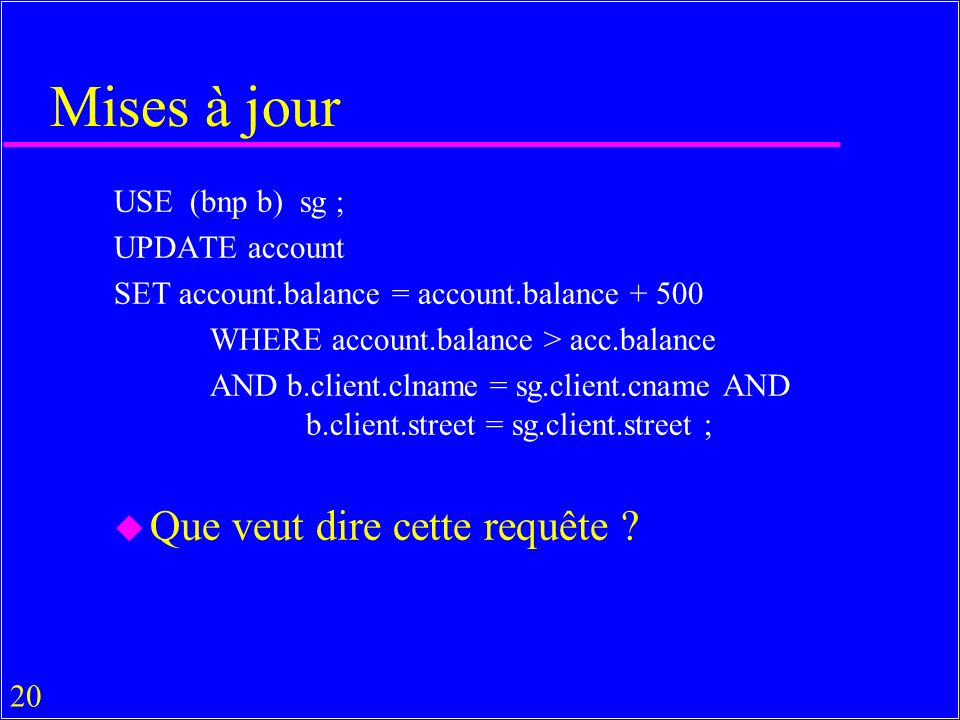 20 Mises à jour USE (bnp b) sg ; UPDATE account SET account.balance = account.balance + 500 WHERE account.balance > acc.balance AND b.client.clname = sg.client.cname AND b.client.street = sg.client.street ; u Que veut dire cette requête ?