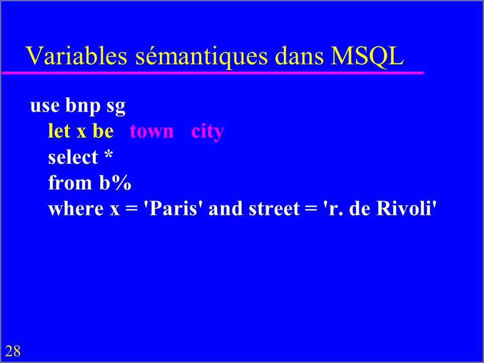 28 Variables sémantiques dans MSQL use bnp sg let x be town city select * from b% where x = Paris and street = r.