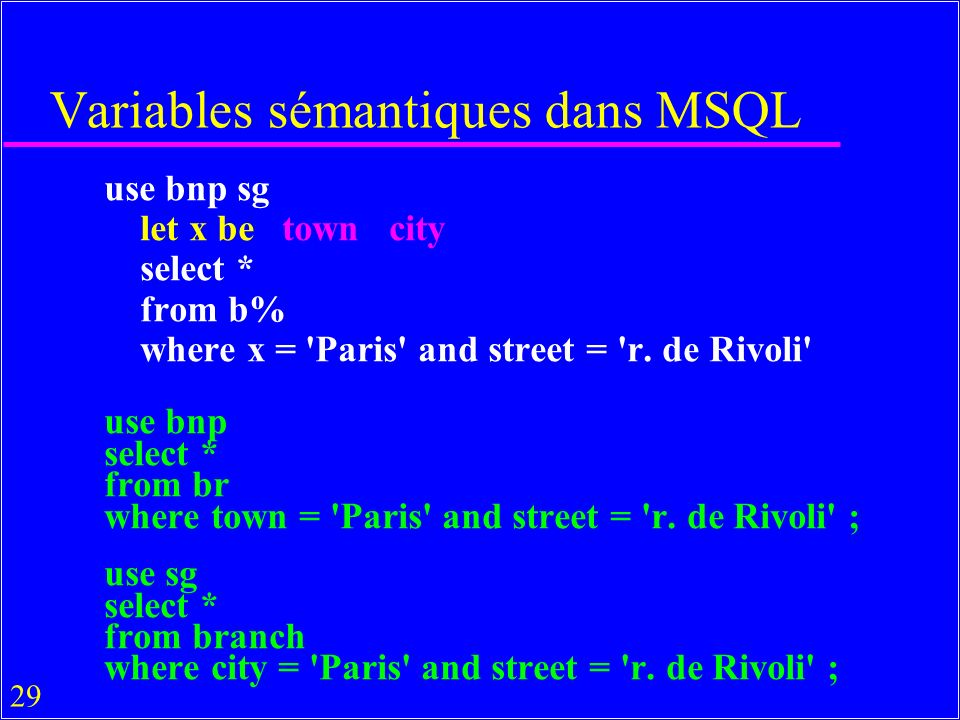 29 Variables sémantiques dans MSQL use bnp sg let x be town city select * from b% where x = Paris and street = r.