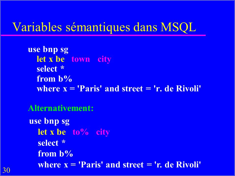 30 Variables sémantiques dans MSQL use bnp sg let x be town city select * from b% where x = Paris and street = r.