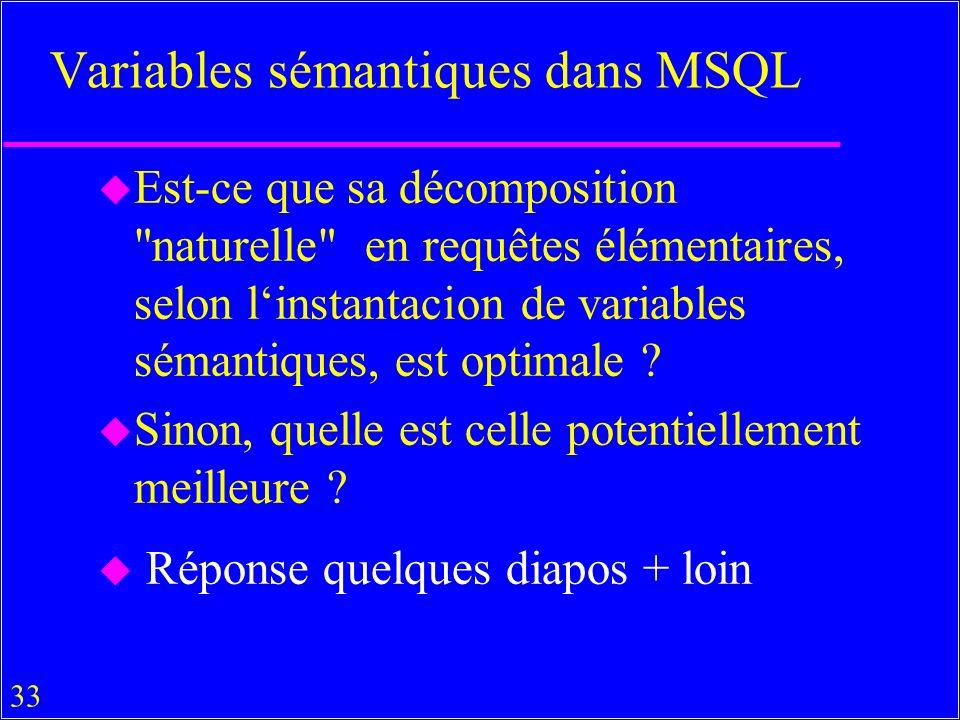 33 Variables sémantiques dans MSQL u Est-ce que sa décomposition naturelle en requêtes élémentaires, selon linstantacion de variables sémantiques, est optimale .