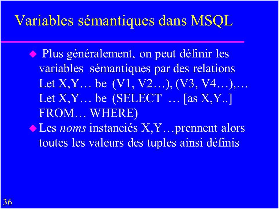 36 Variables sémantiques dans MSQL u Plus généralement, on peut définir les variables sémantiques par des relations Let X,Y… be(V1, V2…), (V3, V4…),… Let X,Y… be(SELECT … [as X,Y..] FROM… WHERE) u Les noms instanciés X,Y…prennent alors toutes les valeurs des tuples ainsi définis