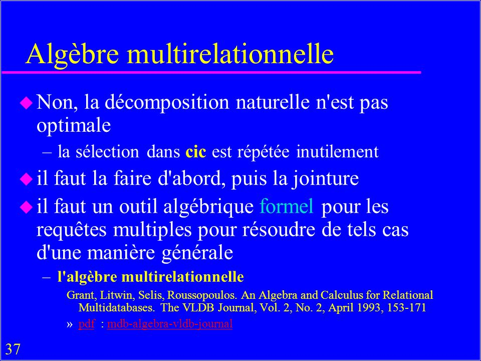 37 Algèbre multirelationnelle u Non, la décomposition naturelle n est pas optimale –la sélection dans cic est répétée inutilement u il faut la faire d abord, puis la jointure u il faut un outil algébrique formel pour les requêtes multiples pour résoudre de tels cas d une manière générale –l algèbre multirelationnelle Grant, Litwin, Selis, Roussopoulos.