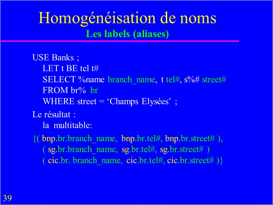 39 Homogénéisation de noms Les labels (aliases) USE Banks ; LET t BE tel t# SELECT %name branch_name, t tel#, s%# street# FROM br% br WHERE street = Champs Elysées ; Le résultat : la multitable: {( bnp.br.branch_name, bnp.br.tel#, bnp.br.street# ), ( sg.br.branch_name, sg.br.tel#, sg.br.street# ) ( cic.br.