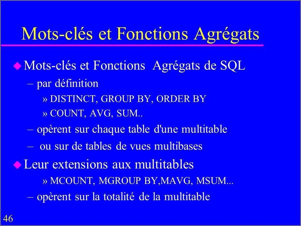 46 Mots-clés et Fonctions Agrégats u Mots-clés et Fonctions Agrégats de SQL –par définition »DISTINCT, GROUP BY, ORDER BY »COUNT, AVG, SUM..
