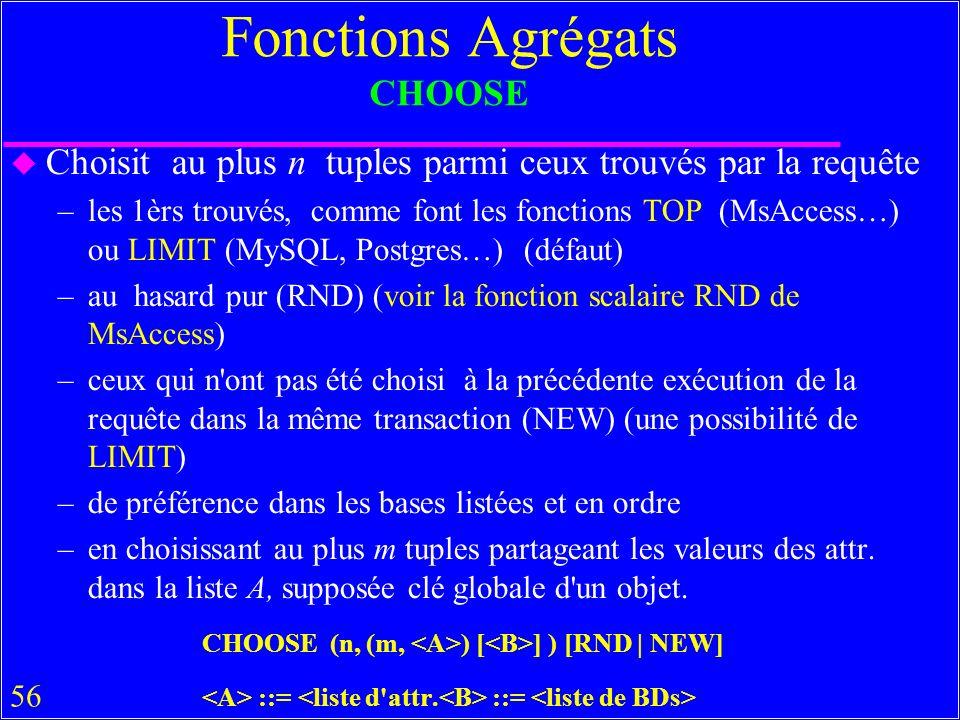 56 Fonctions Agrégats CHOOSE u Choisit au plus n tuples parmi ceux trouvés par la requête –les 1èrs trouvés, comme font les fonctions TOP (MsAccess…) ou LIMIT (MySQL, Postgres…) (défaut) –au hasard pur (RND) (voir la fonction scalaire RND de MsAccess) –ceux qui n ont pas été choisi à la précédente exécution de la requête dans la même transaction (NEW) (une possibilité de LIMIT) –de préférence dans les bases listées et en ordre –en choisissant au plus m tuples partageant les valeurs des attr.