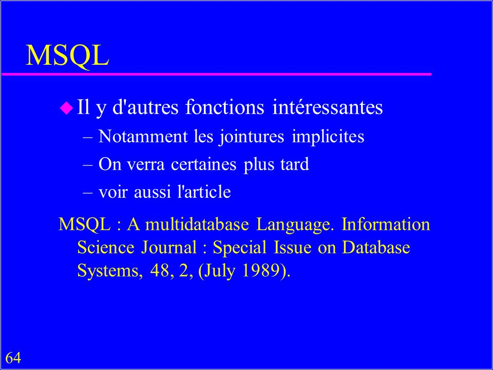 64 MSQL u Il y d autres fonctions intéressantes –Notamment les jointures implicites –On verra certaines plus tard –voir aussi l article MSQL : A multidatabase Language.
