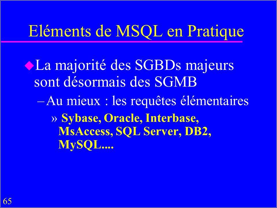 65 Eléments de MSQL en Pratique u La majorité des SGBDs majeurs sont désormais des SGMB –Au mieux : les requêtes élémentaires » Sybase, Oracle, Interbase, MsAccess, SQL Server, DB2, MySQL....
