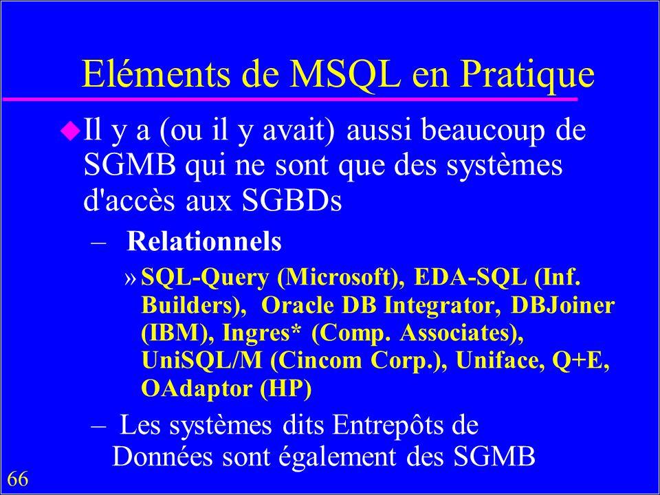 66 Eléments de MSQL en Pratique u Il y a (ou il y avait) aussi beaucoup de SGMB qui ne sont que des systèmes d accès aux SGBDs – Relationnels »SQL-Query (Microsoft), EDA-SQL (Inf.