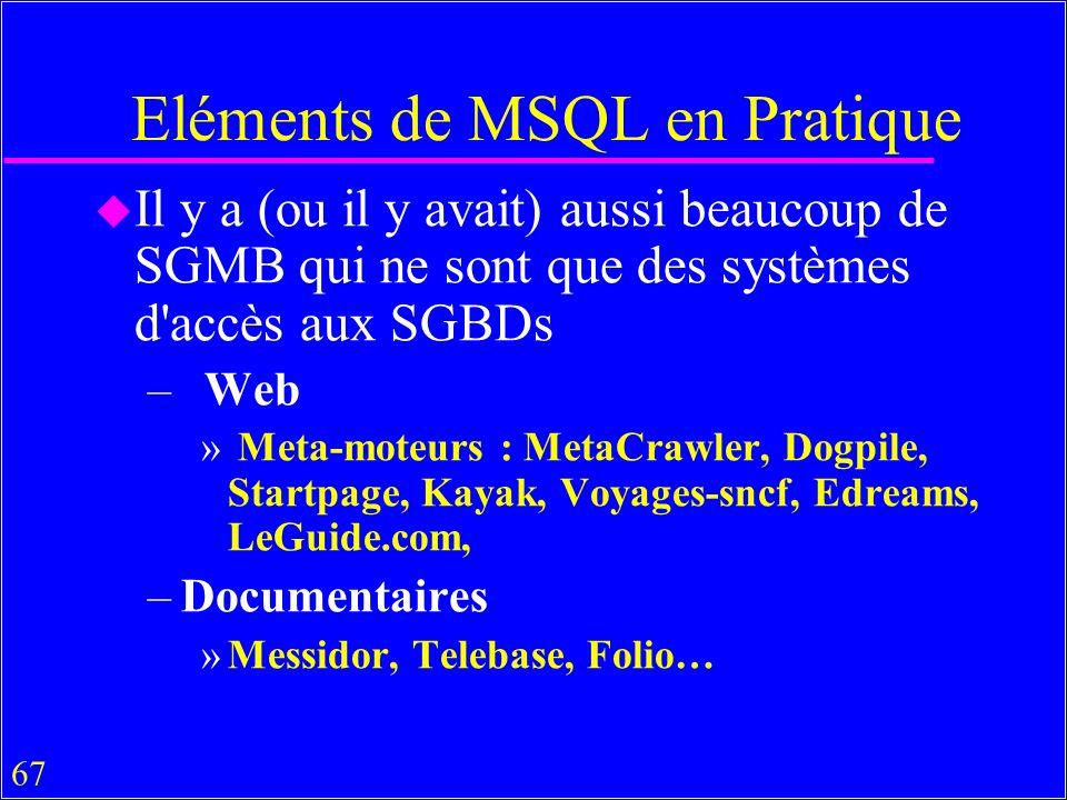 67 Eléments de MSQL en Pratique u Il y a (ou il y avait) aussi beaucoup de SGMB qui ne sont que des systèmes d accès aux SGBDs – Web » Meta-moteurs : MetaCrawler, Dogpile, Startpage, Kayak, Voyages-sncf, Edreams, LeGuide.com, –Documentaires »Messidor, Telebase, Folio…