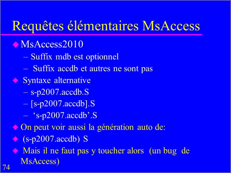 74 u MsAccess2010 –Suffix mdb est optionnel – Suffix accdb et autres ne sont pas u Syntaxe alternative –s-p2007.accdb.S –[s-p2007.accdb].S – s-p2007.accdb.S u On peut voir aussi la génération auto de: u (s-p2007.accdb) S u Mais il ne faut pas y toucher alors (un bug de MsAccess) Requêtes élémentaires MsAccess