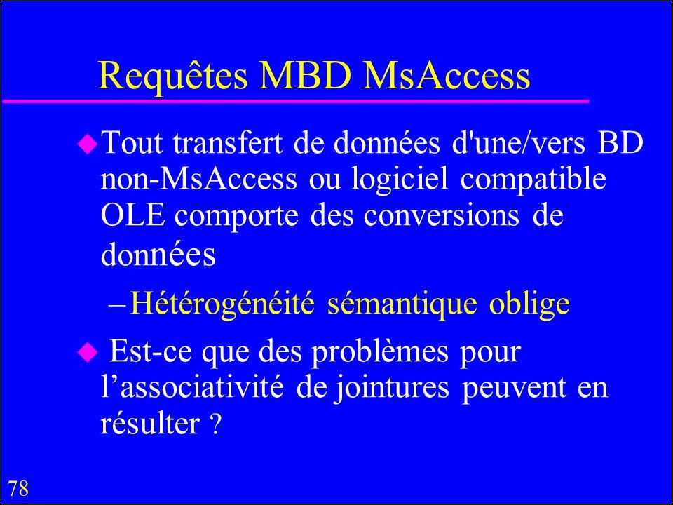 78 Requêtes MBD MsAccess u Tout transfert de données d une/vers BD non-MsAccess ou logiciel compatible OLE comporte des conversions de don nées –Hétérogénéité sémantique oblige u Est-ce que des problèmes pour lassociativité de jointures peuvent en résulter