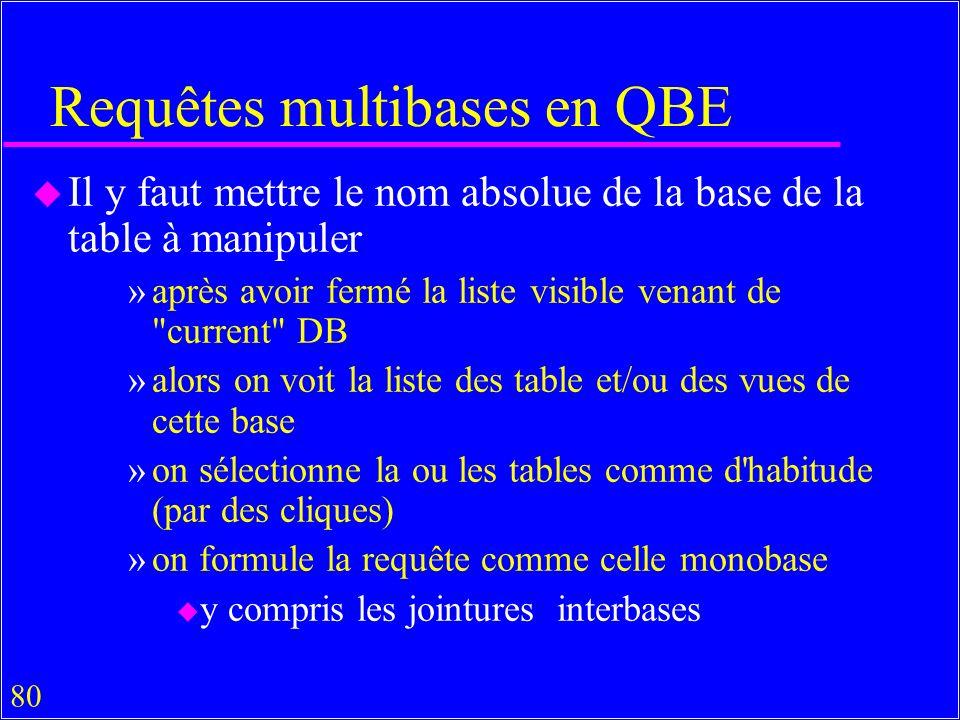 80 Requêtes multibases en QBE u Il y faut mettre le nom absolue de la base de la table à manipuler »après avoir fermé la liste visible venant de current DB »alors on voit la liste des table et/ou des vues de cette base »on sélectionne la ou les tables comme d habitude (par des cliques) »on formule la requête comme celle monobase u y compris les jointures interbases
