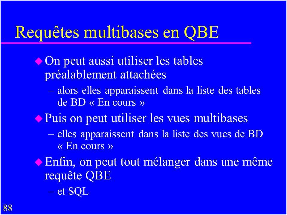 88 Requêtes multibases en QBE u On peut aussi utiliser les tables préalablement attachées –alors elles apparaissent dans la liste des tables de BD « En cours » u Puis on peut utiliser les vues multibases –elles apparaissent dans la liste des vues de BD « En cours » u Enfin, on peut tout mélanger dans une même requête QBE –et SQL