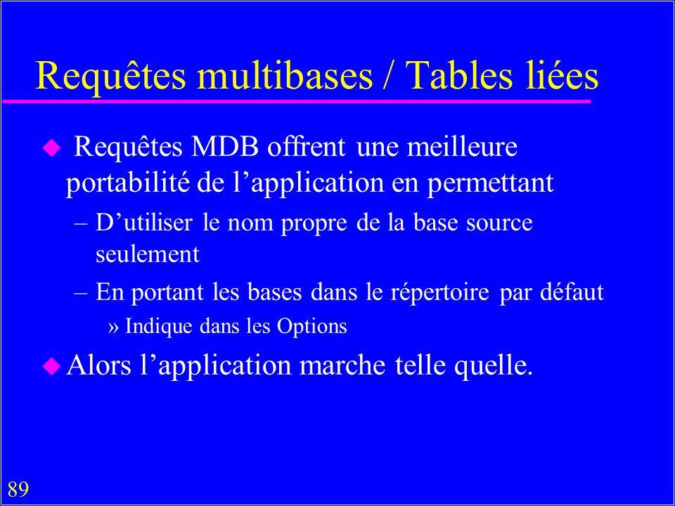 89 Requêtes multibases / Tables liées u Requêtes MDB offrent une meilleure portabilité de lapplication en permettant –Dutiliser le nom propre de la base source seulement –En portant les bases dans le répertoire par défaut »Indique dans les Options u Alors lapplication marche telle quelle.