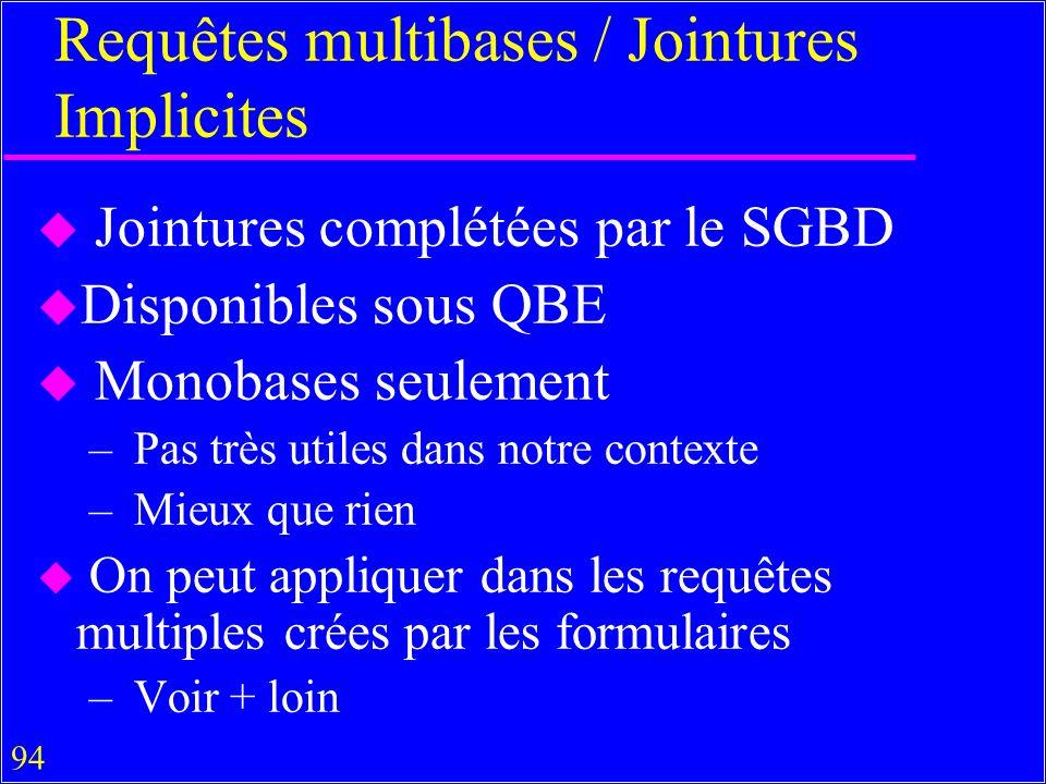 94 Requêtes multibases / Jointures Implicites u Jointures complétées par le SGBD u Disponibles sous QBE u Monobases seulement – Pas très utiles dans notre contexte – Mieux que rien u On peut appliquer dans les requêtes multiples crées par les formulaires – Voir + loin