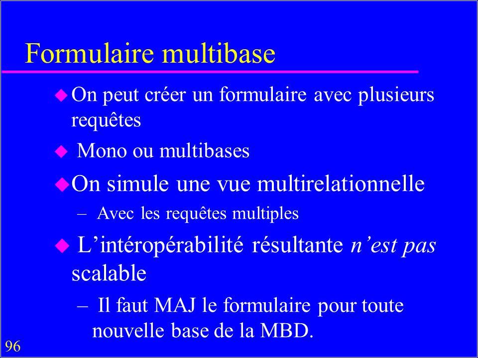 96 Formulaire multibase u On peut créer un formulaire avec plusieurs requêtes u Mono ou multibases u On simule une vue multirelationnelle – Avec les requêtes multiples u Lintéropérabilité résultante nest pas scalable – Il faut MAJ le formulaire pour toute nouvelle base de la MBD.