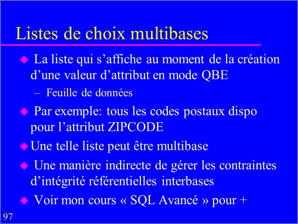 97 Listes de choix multibases u La liste qui saffiche au moment de la création dune valeur dattribut en mode QBE – Feuille de données u Par exemple: tous les codes postaux dispo pour lattribut ZIPCODE u Une telle liste peut être multibase u Une manière indirecte de gérer les contraintes dintégrité référentielles interbases u Voir mon cours « SQL Avancé » pour +