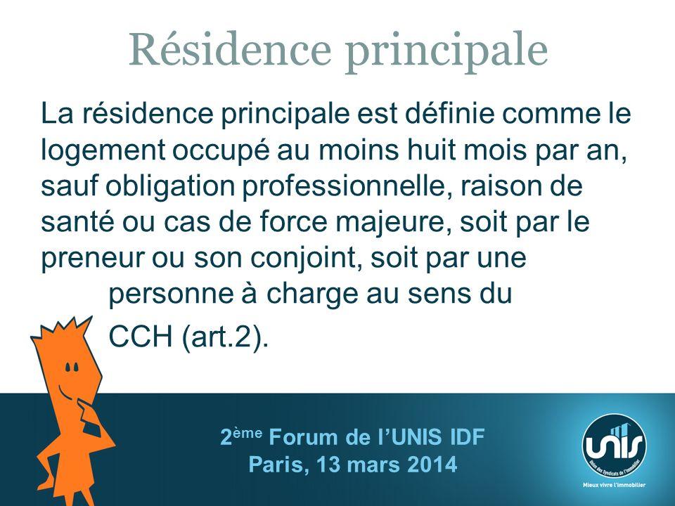Résidence principale La résidence principale est définie comme le logement occupé au moins huit mois par an, sauf obligation professionnelle, raison de santé ou cas de force majeure, soit par le preneur ou son conjoint, soit par une personne à charge au sens du CCH (art.2).
