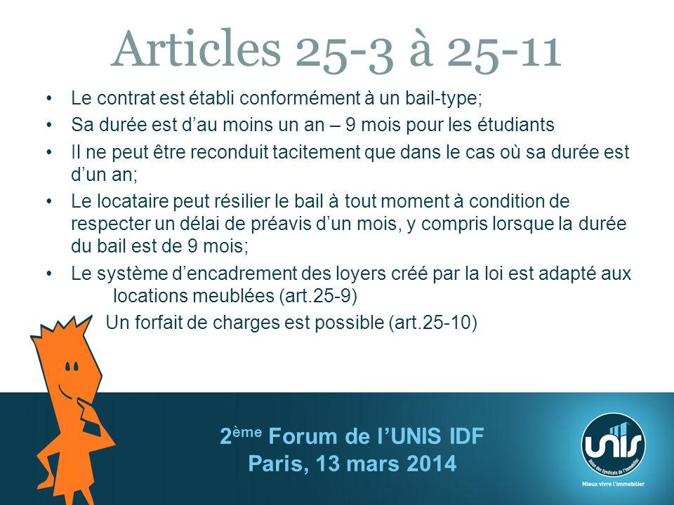 Articles 25-3 à 25-11 Le contrat est établi conformément à un bail-type; Sa durée est dau moins un an – 9 mois pour les étudiants Il ne peut être reconduit tacitement que dans le cas où sa durée est dun an; Le locataire peut résilier le bail à tout moment à condition de respecter un délai de préavis dun mois, y compris lorsque la durée du bail est de 9 mois; Le système dencadrement des loyers créé par la loi est adapté aux locations meublées (art.25-9) Un forfait de charges est possible (art.25-10) 2 ème Forum de lUNIS IDF Paris, 13 mars 2014