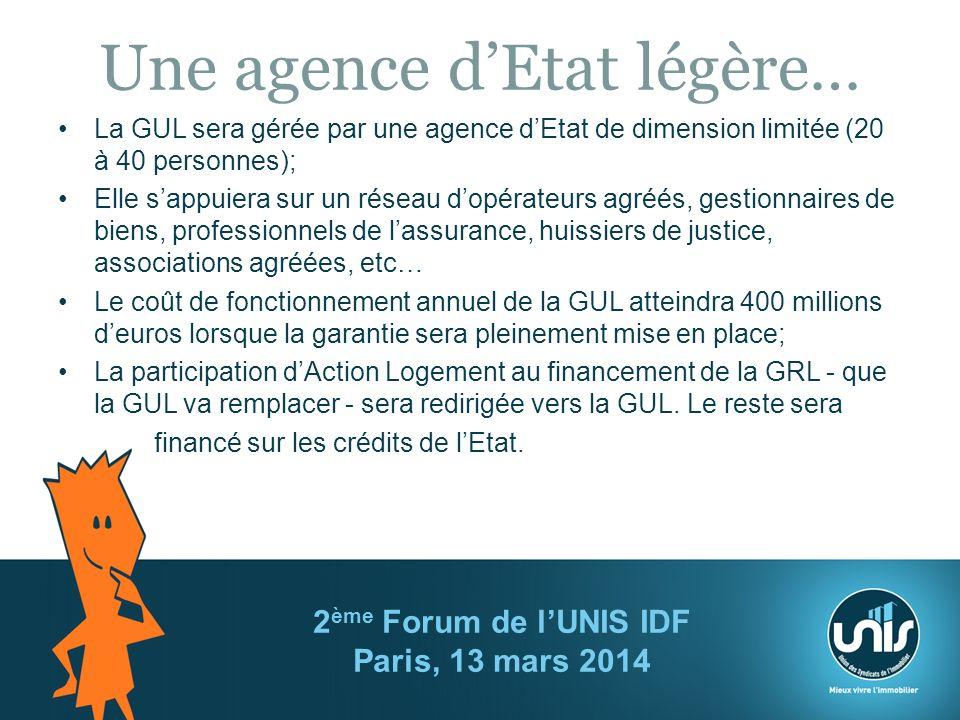 Une agence dEtat légère… La GUL sera gérée par une agence dEtat de dimension limitée (20 à 40 personnes); Elle sappuiera sur un réseau dopérateurs agréés, gestionnaires de biens, professionnels de lassurance, huissiers de justice, associations agréées, etc… Le coût de fonctionnement annuel de la GUL atteindra 400 millions deuros lorsque la garantie sera pleinement mise en place; La participation dAction Logement au financement de la GRL - que la GUL va remplacer - sera redirigée vers la GUL.