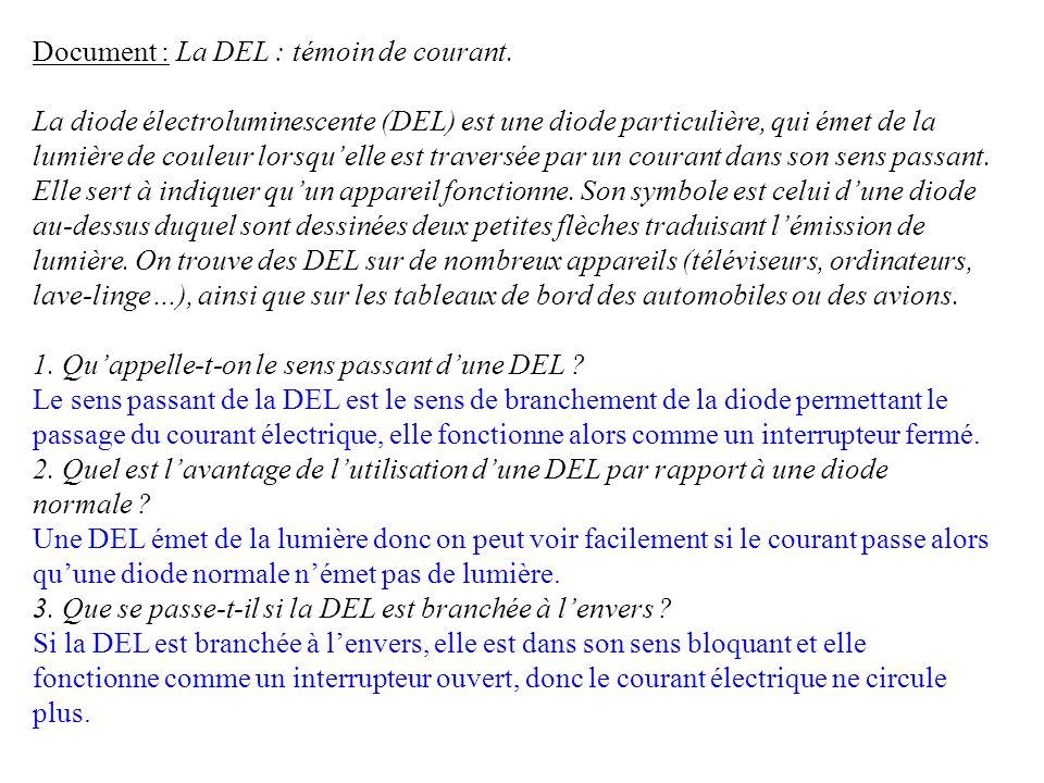 Document : La DEL : témoin de courant. La diode électroluminescente (DEL) est une diode particulière, qui émet de la lumière de couleur lorsquelle est