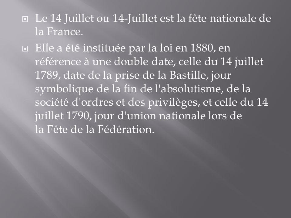Le 14 Juillet ou 14-Juillet est la fête nationale de la France. Elle a été instituée par la loi en 1880, en référence à une double date, celle du 14 j