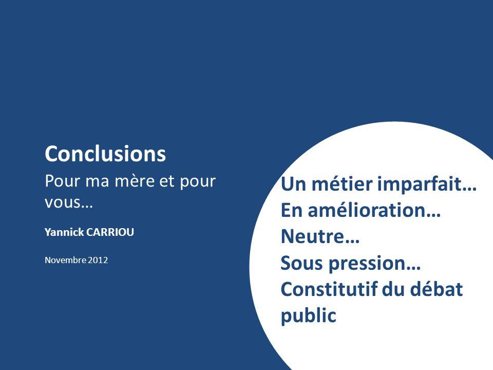 Conclusions Pour ma mère et pour vous… Yannick CARRIOU Novembre 2012 Un métier imparfait… En amélioration… Neutre… Sous pression… Constitutif du débat public