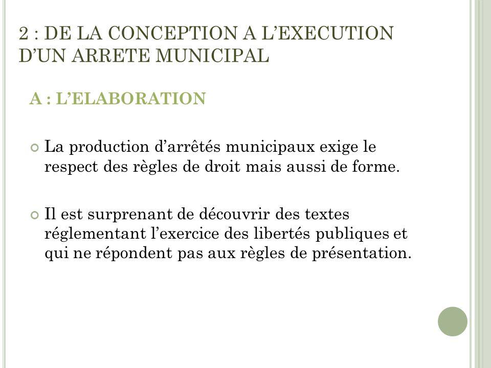 2 : DE LA CONCEPTION A LEXECUTION DUN ARRETE MUNICIPAL A : LELABORATION La production darrêtés municipaux exige le respect des règles de droit mais au