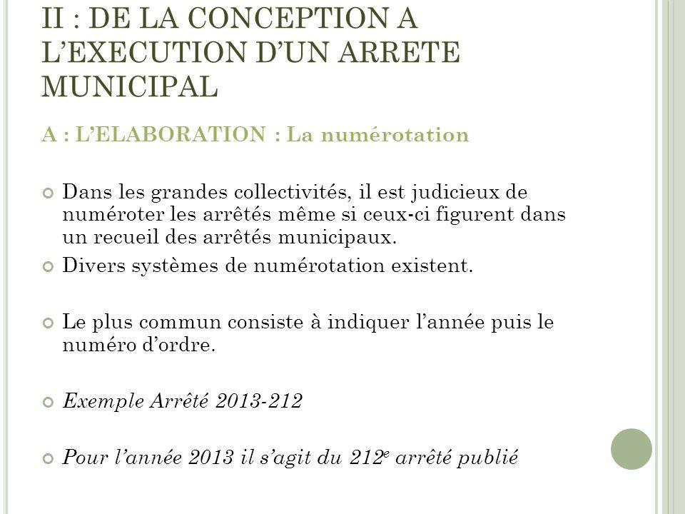 II : DE LA CONCEPTION A LEXECUTION DUN ARRETE MUNICIPAL A : LELABORATION : La numérotation Dans les grandes collectivités, il est judicieux de numérot