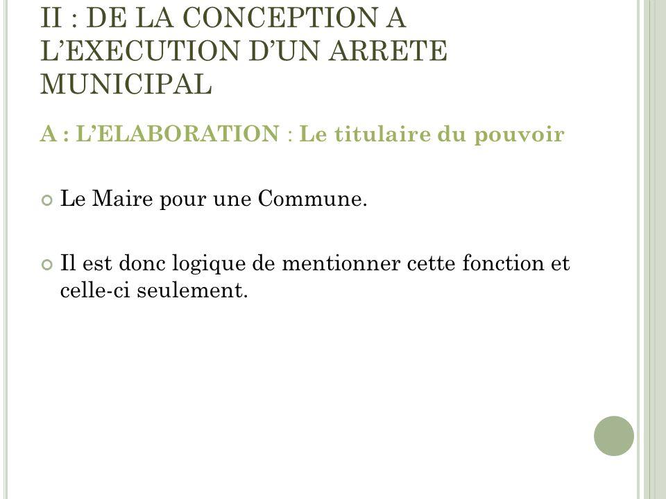 II : DE LA CONCEPTION A LEXECUTION DUN ARRETE MUNICIPAL A : LELABORATION : Le titulaire du pouvoir Le Maire pour une Commune. Il est donc logique de m
