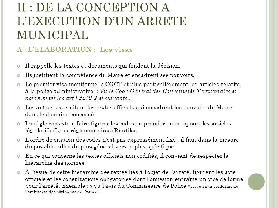 II : DE LA CONCEPTION A LEXECUTION DUN ARRETE MUNICIPAL A : LELABORATION : Les visas Il rappelle les textes et documents qui fondent la décision. Ils