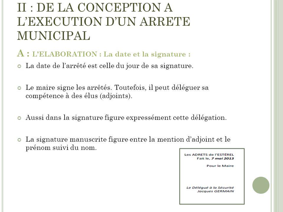 II : DE LA CONCEPTION A LEXECUTION DUN ARRETE MUNICIPAL A : LELABORATION : La date et la signature : La date de larrêté est celle du jour de sa signat