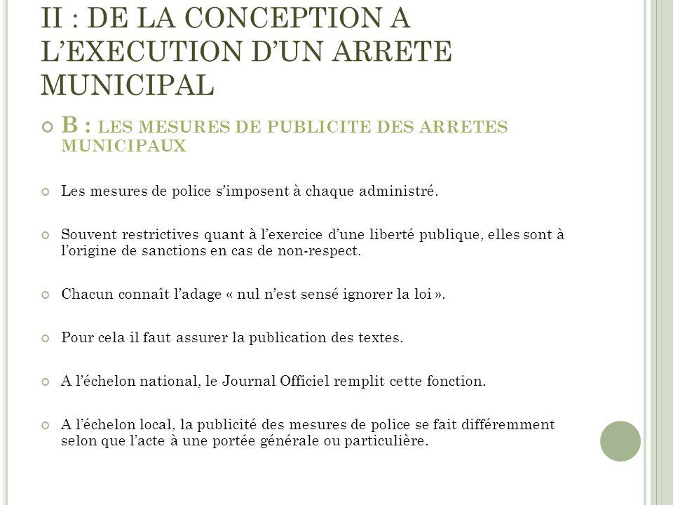 II : DE LA CONCEPTION A LEXECUTION DUN ARRETE MUNICIPAL B : LES MESURES DE PUBLICITE DES ARRETES MUNICIPAUX Les mesures de police simposent à chaque a