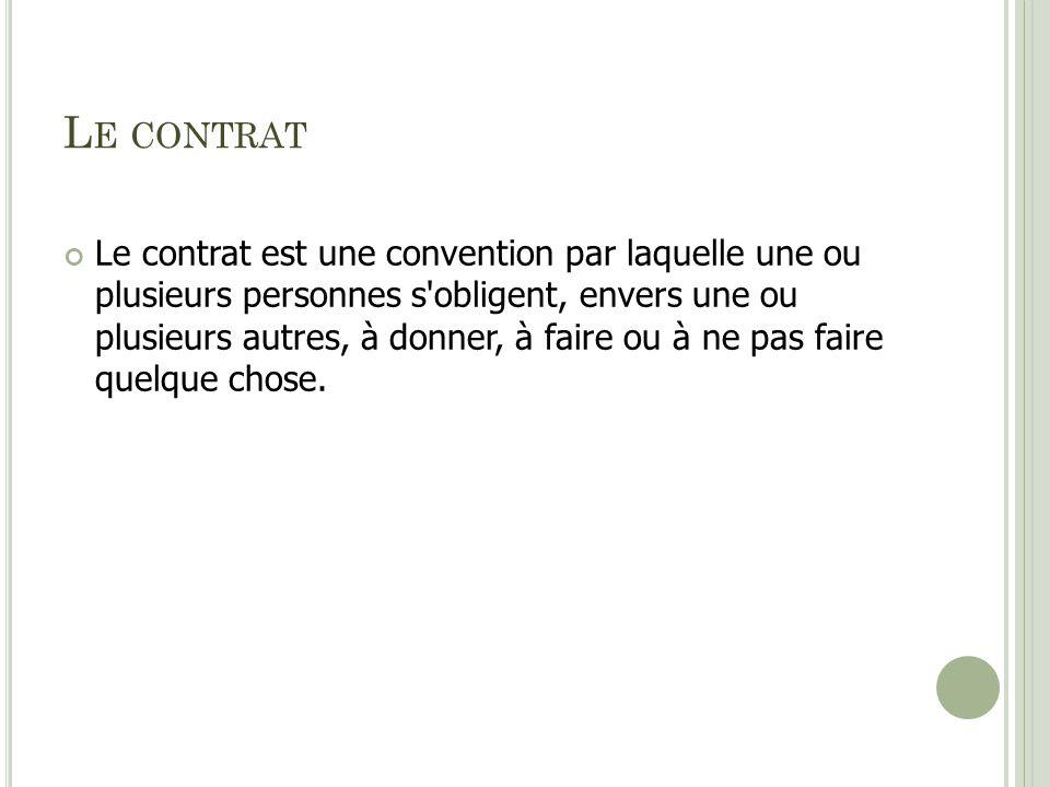 L E CONTRAT Le contrat est une convention par laquelle une ou plusieurs personnes s'obligent, envers une ou plusieurs autres, à donner, à faire ou à n