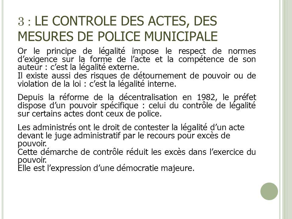 3 : LE CONTROLE DES ACTES, DES MESURES DE POLICE MUNICIPALE Or le principe de légalité impose le respect de normes dexigence sur la forme de lacte et
