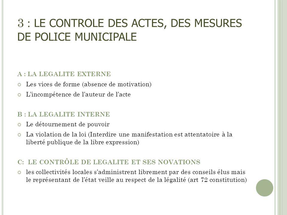 3 : LE CONTROLE DES ACTES, DES MESURES DE POLICE MUNICIPALE A : LA LEGALITE EXTERNE Les vices de forme (absence de motivation) Lincompétence de lauteu