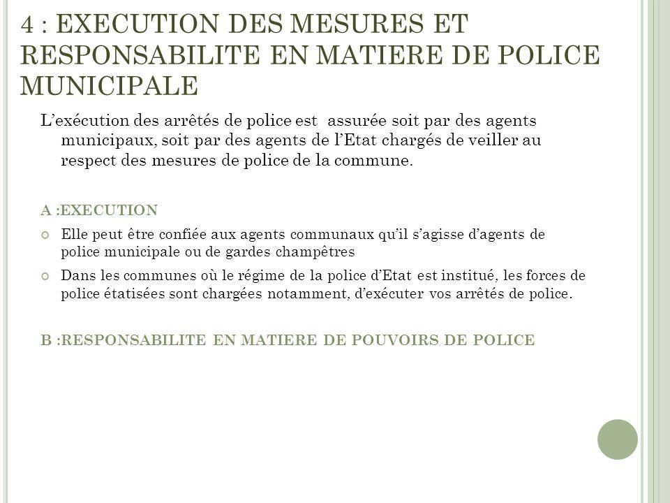 4 : EXECUTION DES MESURES ET RESPONSABILITE EN MATIERE DE POLICE MUNICIPALE Lexécution des arrêtés de police est assurée soit par des agents municipau