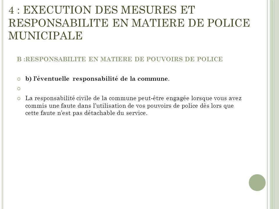 4 : EXECUTION DES MESURES ET RESPONSABILITE EN MATIERE DE POLICE MUNICIPALE B :RESPONSABILITE EN MATIERE DE POUVOIRS DE POLICE b) léventuelle responsa