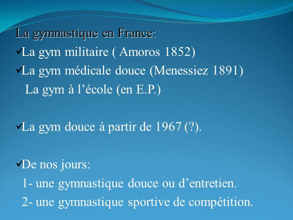 La gymnastique en France: La gym militaire ( Amoros 1852) La gym médicale douce (Menessiez 1891) La gym à lécole (en E.P.) La gym douce à partir de 1967 (?).