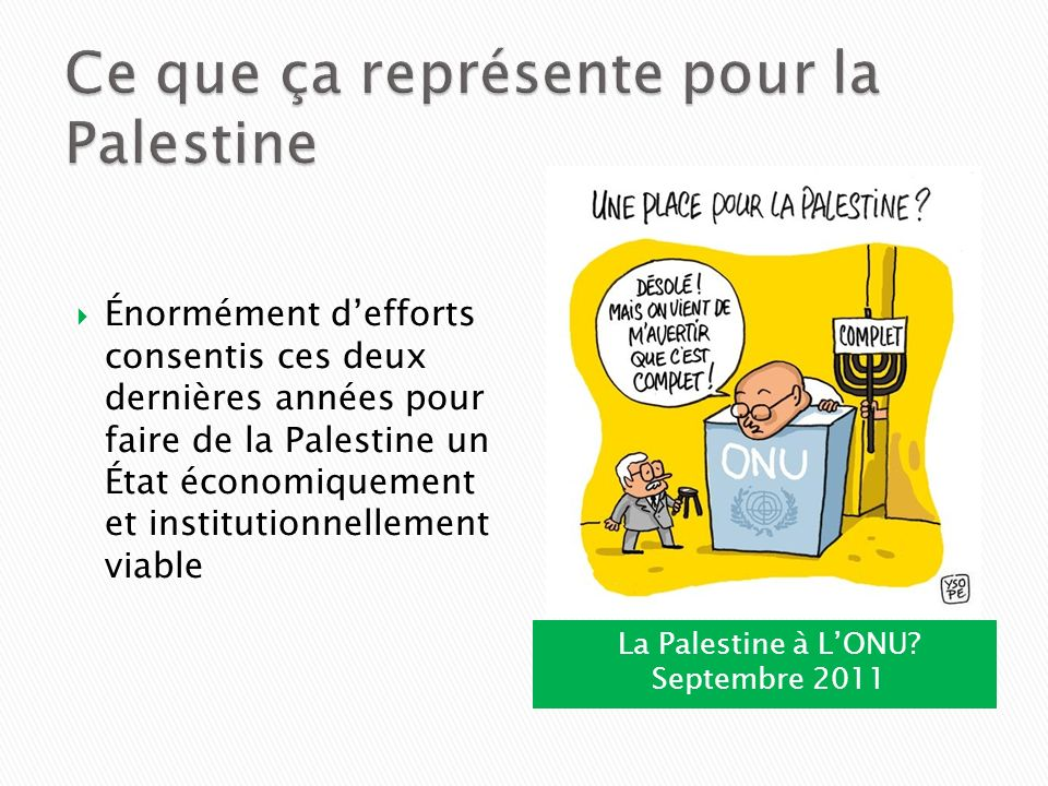 La Palestine à LONU? Septembre 2011 Énormément defforts consentis ces deux dernières années pour faire de la Palestine un État économiquement et insti