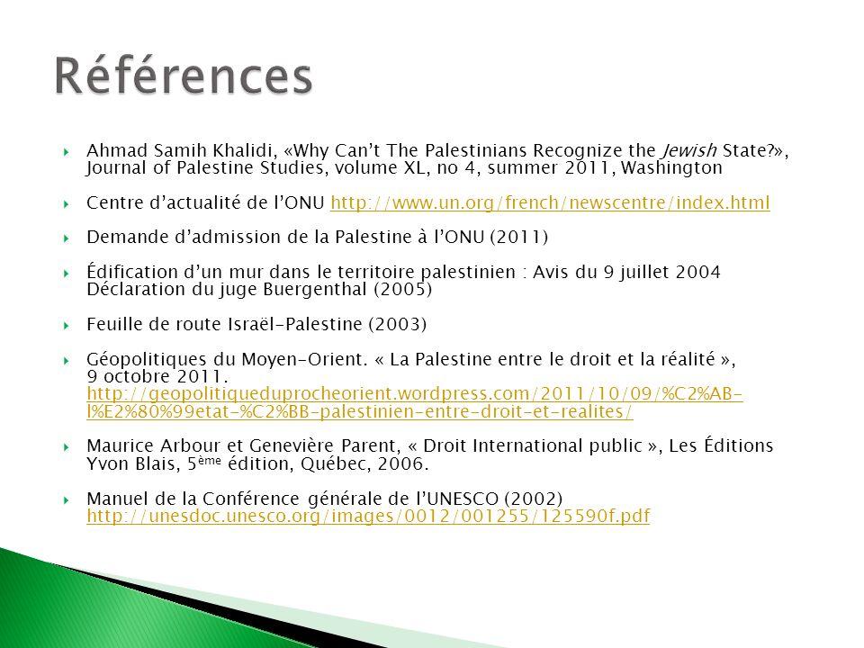 Ahmad Samih Khalidi, «Why Cant The Palestinians Recognize the Jewish State?», Journal of Palestine Studies, volume XL, no 4, summer 2011, Washington Centre dactualité de lONU http://www.un.org/french/newscentre/index.htmlhttp://www.un.org/french/newscentre/index.html Demande dadmission de la Palestine à lONU (2011) Édification dun mur dans le territoire palestinien : Avis du 9 juillet 2004 Déclaration du juge Buergenthal (2005) Feuille de route Israël-Palestine (2003) Géopolitiques du Moyen-Orient.