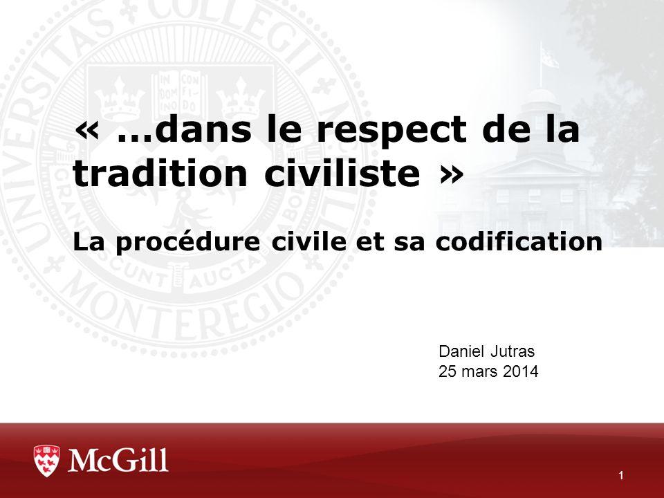 « …dans le respect de la tradition civiliste » La procédure civile et sa codification 1 Daniel Jutras 25 mars 2014