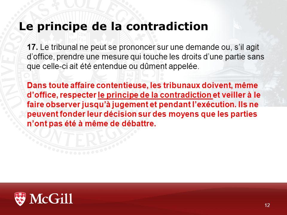 Le principe de la contradiction 12 17. Le tribunal ne peut se prononcer sur une demande ou, sil agit doffice, prendre une mesure qui touche les droits